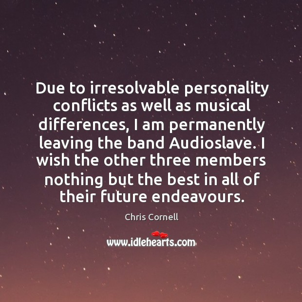 Due to irresolvable personality conflicts as well as musical differences Chris Cornell Picture Quote