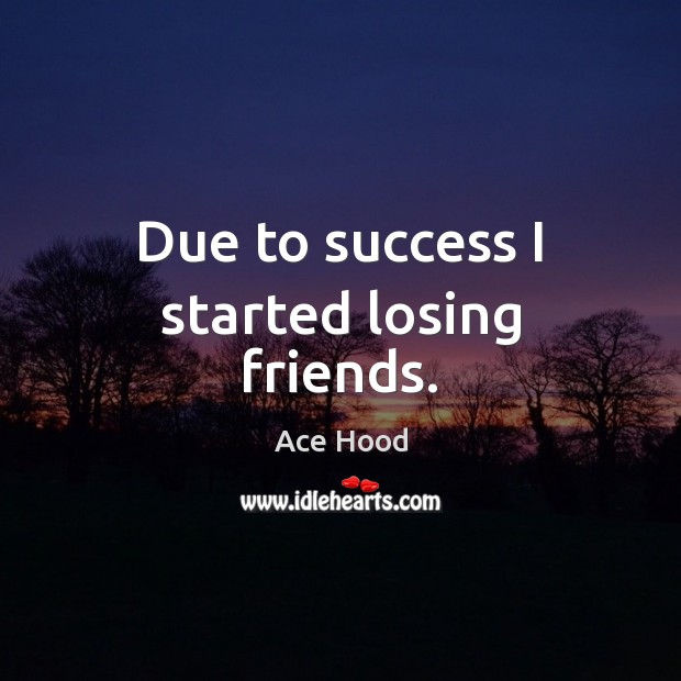 Image, Due to success I started losing friends.