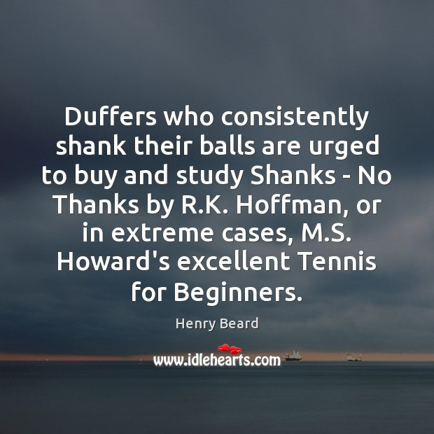 Duffers who consistently shank their balls are urged to buy and study Image