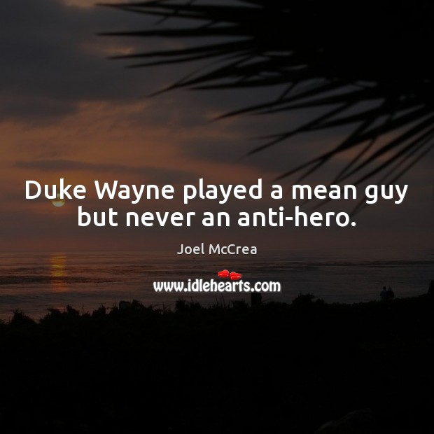 Image, Duke Wayne played a mean guy but never an anti-hero.