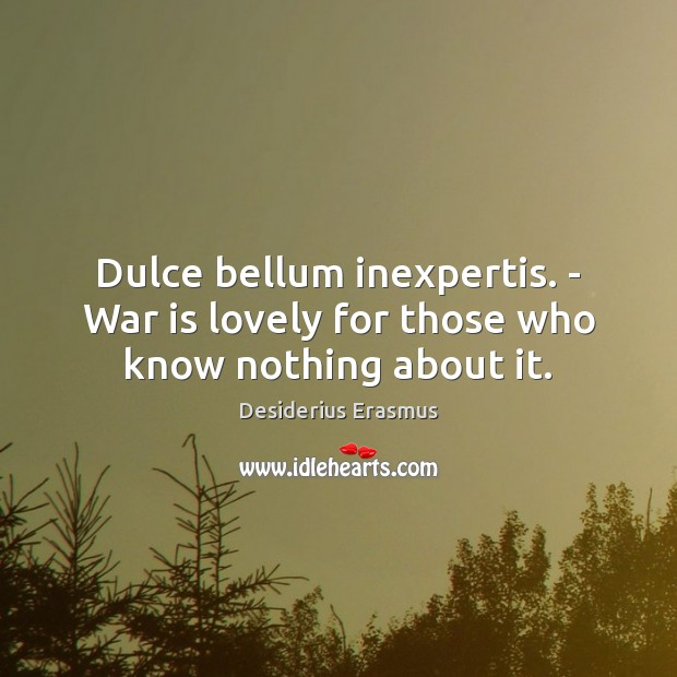 Dulce bellum inexpertis. – War is lovely for those who know nothing about it. Desiderius Erasmus Picture Quote