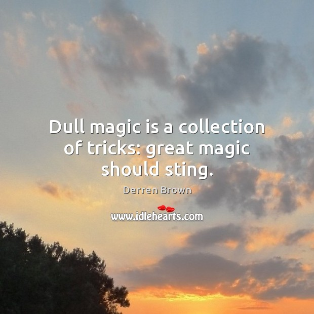 Dull magic is a collection of tricks: great magic should sting. Derren Brown Picture Quote
