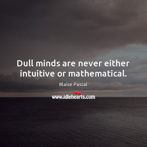 Dull minds are never either intuitive or mathematical. Blaise Pascal Picture Quote