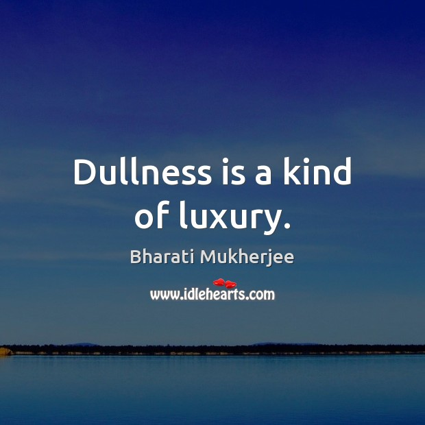 Image, Dullness is a kind of luxury.
