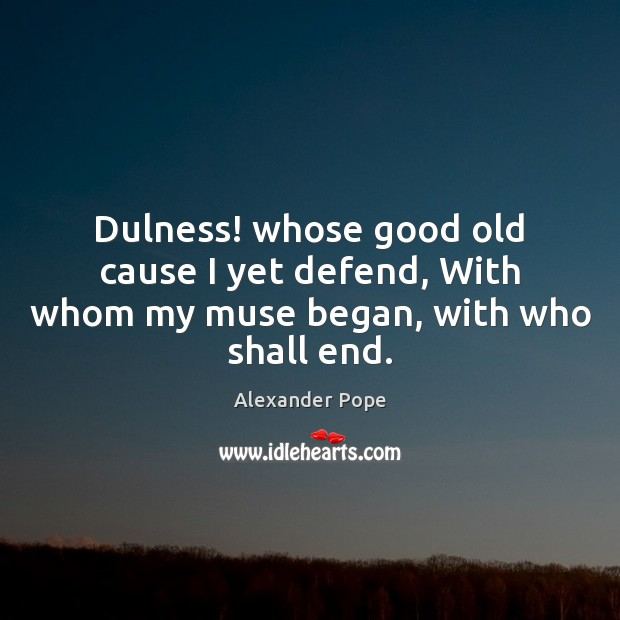 Dulness! whose good old cause I yet defend, With whom my muse began, with who shall end. Alexander Pope Picture Quote