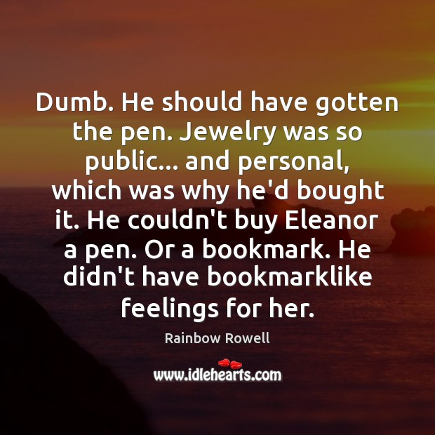 Dumb. He should have gotten the pen. Jewelry was so public… and Rainbow Rowell Picture Quote