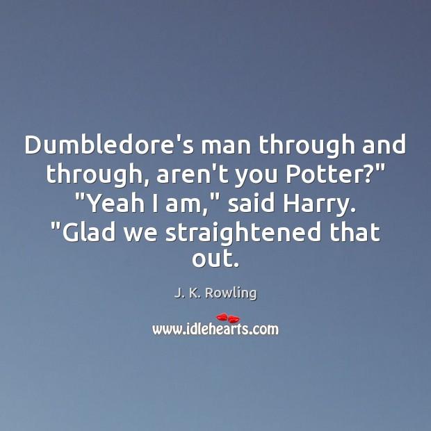 "Dumbledore's man through and through, aren't you Potter?"" ""Yeah I am,"" said Image"