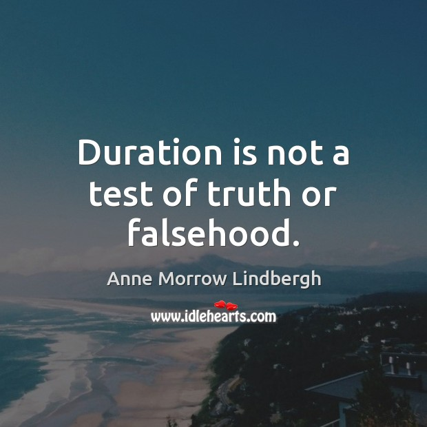 Duration is not a test of truth or falsehood. Anne Morrow Lindbergh Picture Quote
