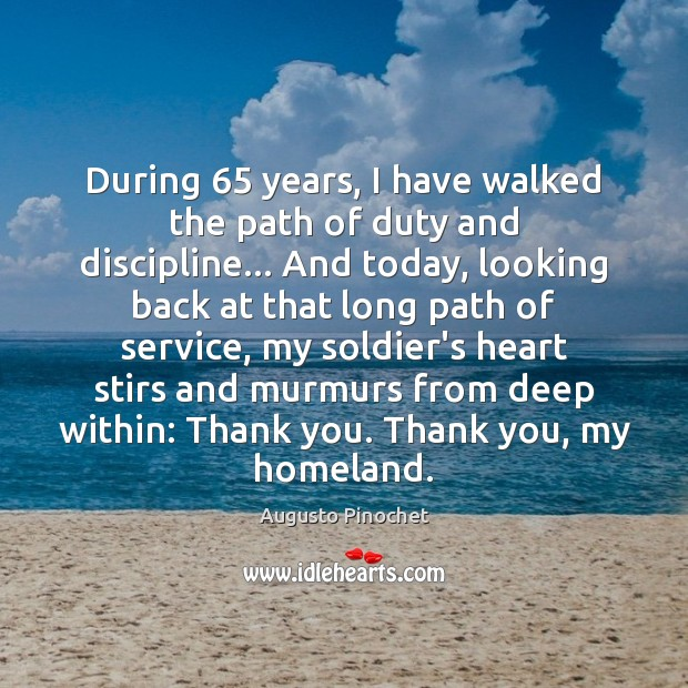 During 65 years, I have walked the path of duty and discipline… And Augusto Pinochet Picture Quote