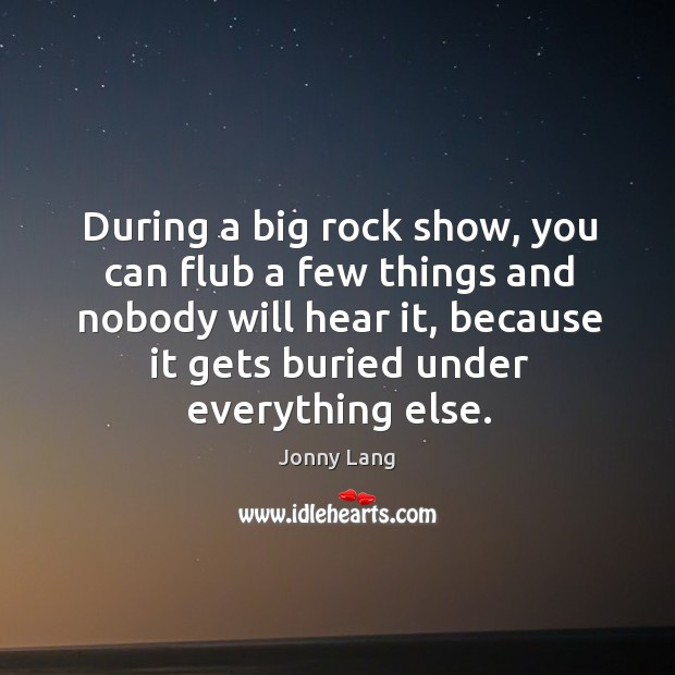 During a big rock show, you can flub a few things and nobody will hear it, because it gets buried under everything else. Image