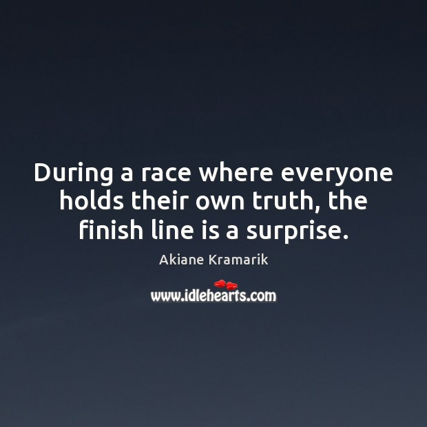 During a race where everyone holds their own truth, the finish line is a surprise. Image