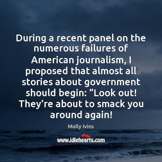 During a recent panel on the numerous failures of American journalism, I Molly Ivins Picture Quote