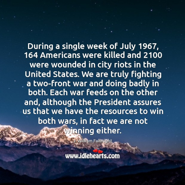 During a single week of July 1967, 164 Americans were killed and 2100 were wounded J. William Fulbright Picture Quote