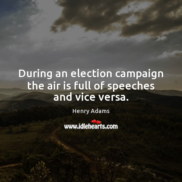 During an election campaign the air is full of speeches and vice versa. Henry Adams Picture Quote