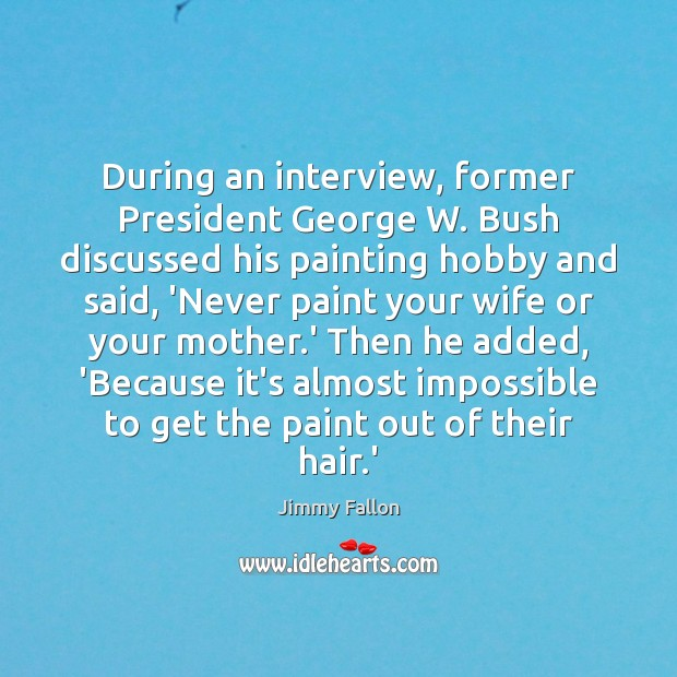 During an interview, former President George W. Bush discussed his painting hobby Image