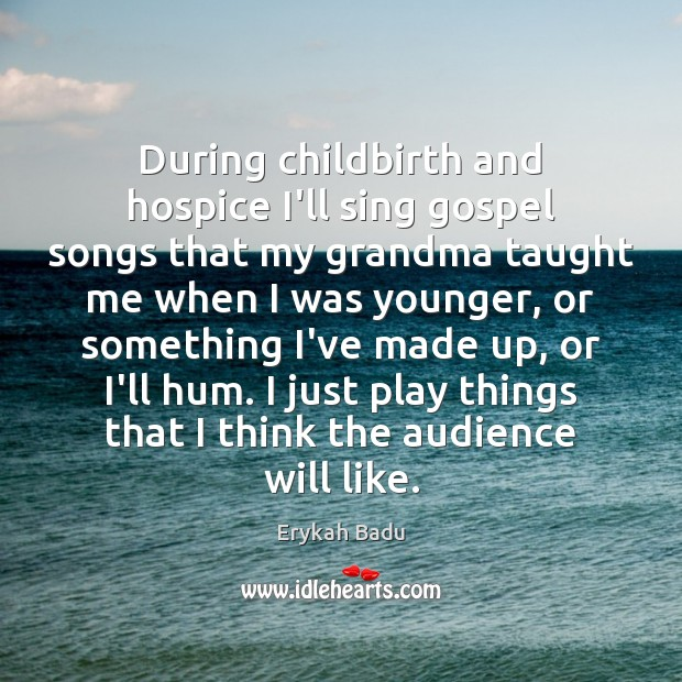 During childbirth and hospice I'll sing gospel songs that my grandma taught Erykah Badu Picture Quote