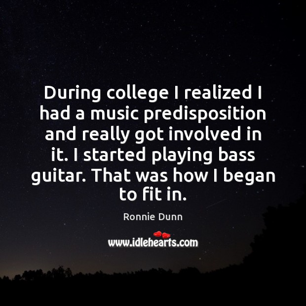 During college I realized I had a music predisposition and really got Ronnie Dunn Picture Quote