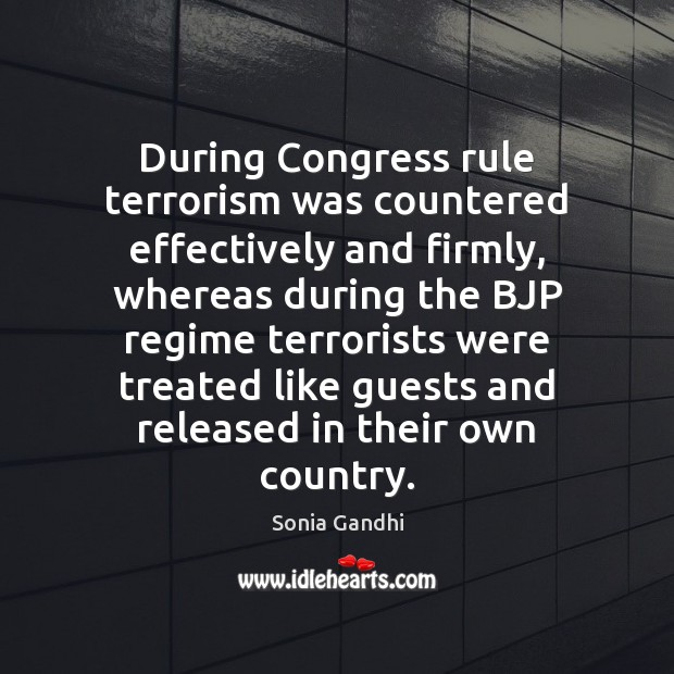 During Congress rule terrorism was countered effectively and firmly, whereas during the Image