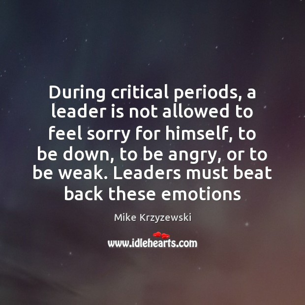 During critical periods, a leader is not allowed to feel sorry for Mike Krzyzewski Picture Quote