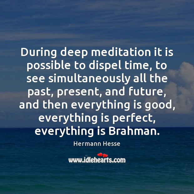 During deep meditation it is possible to dispel time, to see simultaneously Image