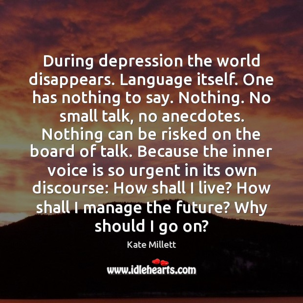 During depression the world disappears. Language itself. One has nothing to say. Image