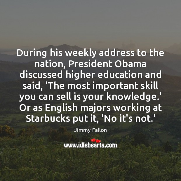 During his weekly address to the nation, President Obama discussed higher education Jimmy Fallon Picture Quote