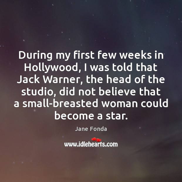 During my first few weeks in Hollywood, I was told that Jack Jane Fonda Picture Quote