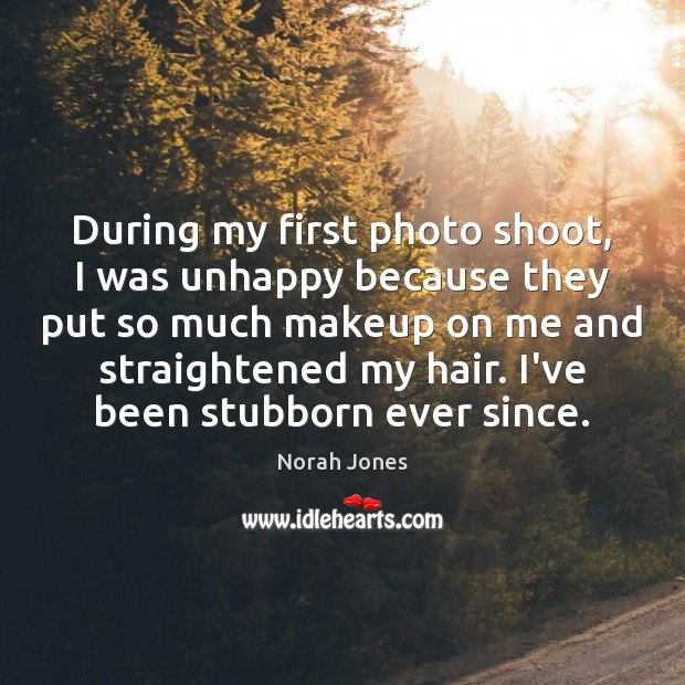 During my first photo shoot, I was unhappy because they put so Norah Jones Picture Quote