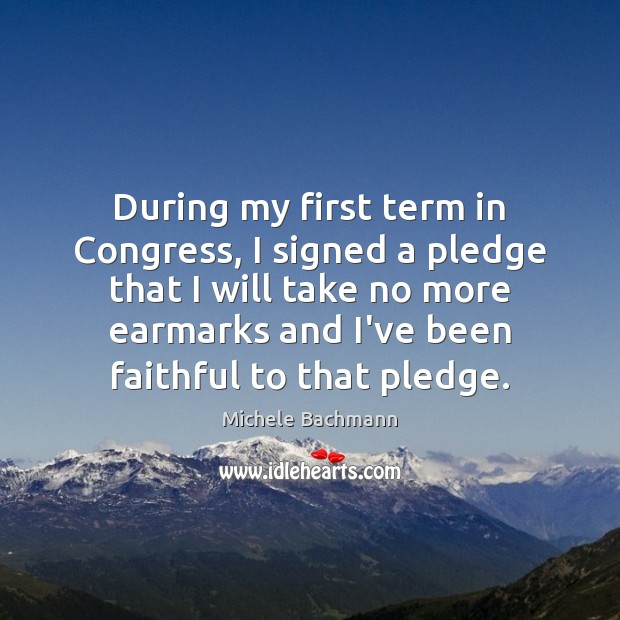 During my first term in Congress, I signed a pledge that I Michele Bachmann Picture Quote