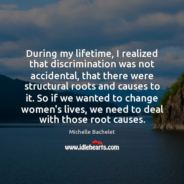 During my lifetime, I realized that discrimination was not accidental, that there Michelle Bachelet Picture Quote