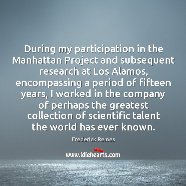 During my participation in the manhattan project and subsequent research at los alamos Image
