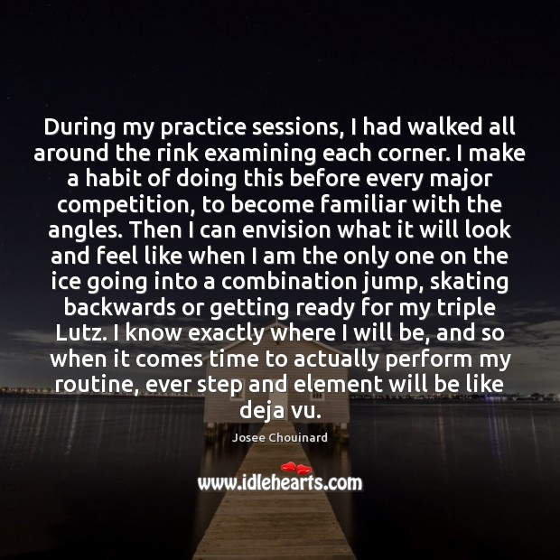 During my practice sessions, I had walked all around the rink examining Practice Quotes Image