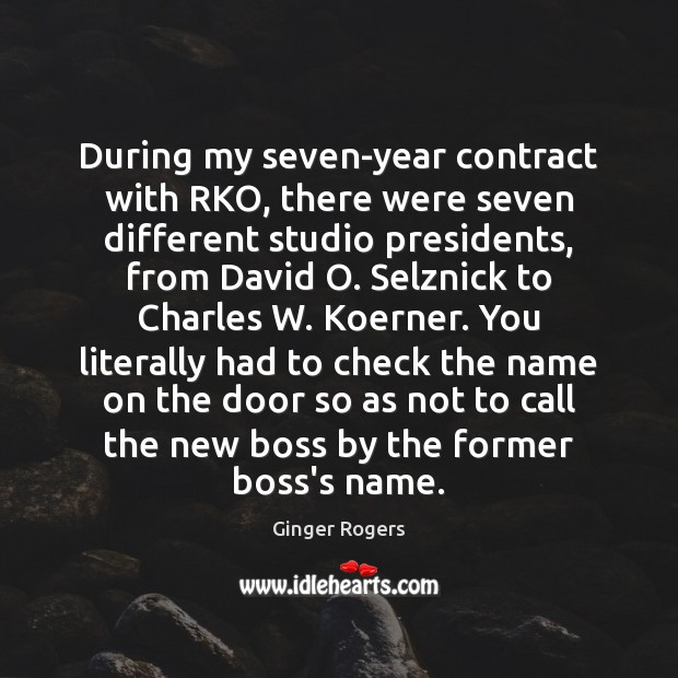 During my seven-year contract with RKO, there were seven different studio presidents, Ginger Rogers Picture Quote