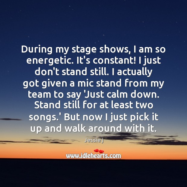 Image, During my stage shows, I am so energetic. It's constant! I just