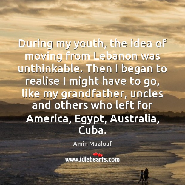 During my youth, the idea of moving from Lebanon was unthinkable. Then Amin Maalouf Picture Quote