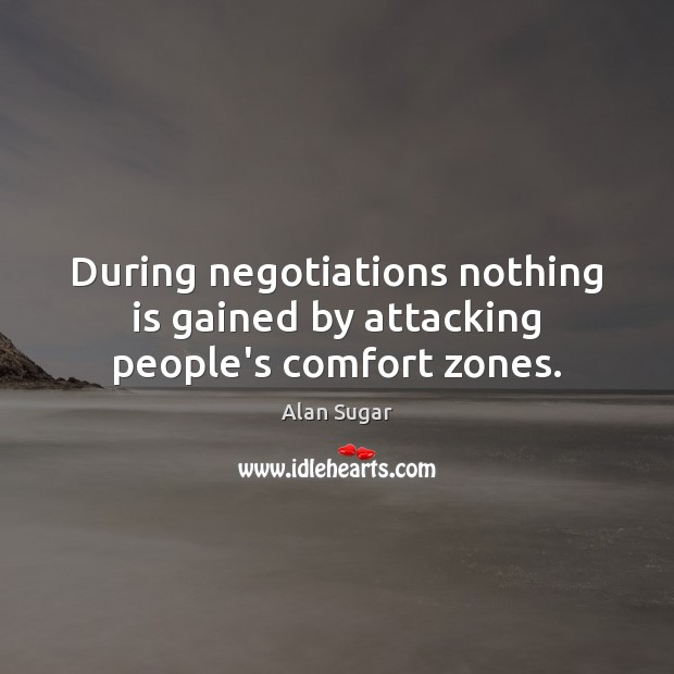 During negotiations nothing is gained by attacking people's comfort zones. Alan Sugar Picture Quote
