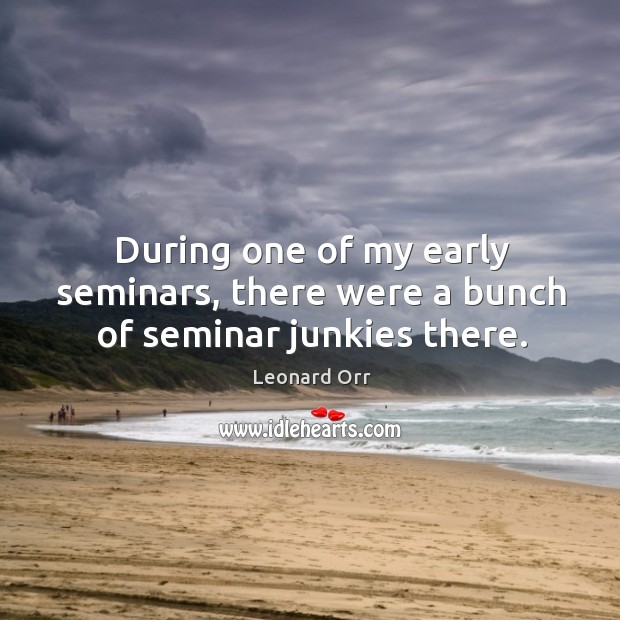 During one of my early seminars, there were a bunch of seminar junkies there. Image