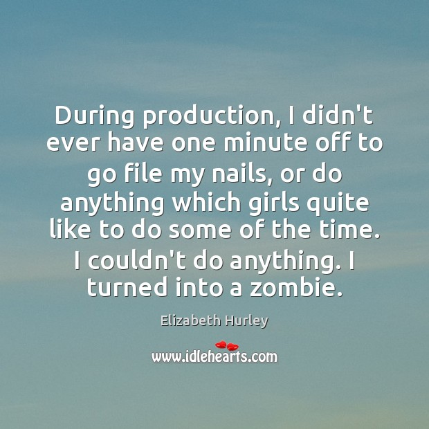 During production, I didn't ever have one minute off to go file Elizabeth Hurley Picture Quote