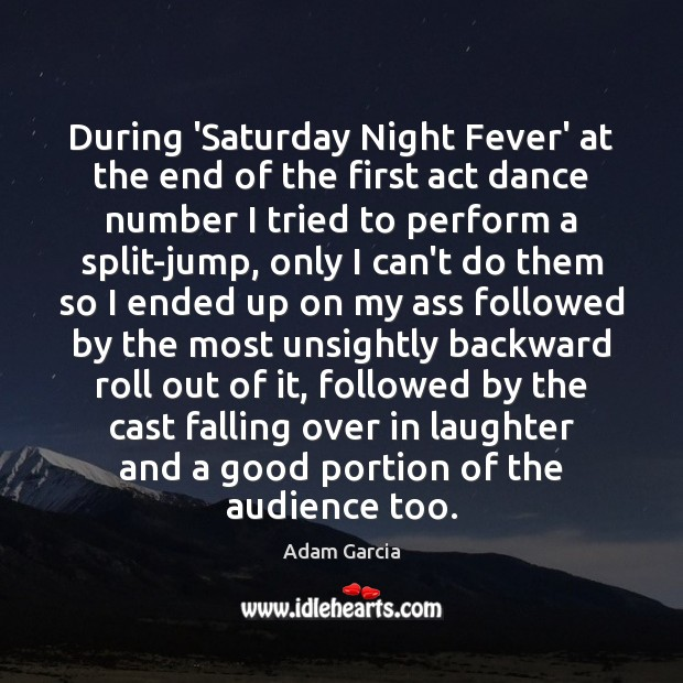 During 'Saturday Night Fever' at the end of the first act dance Adam Garcia Picture Quote