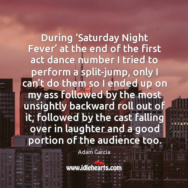 During 'saturday night fever' at the end of the first act dance number I tried to perform Adam Garcia Picture Quote