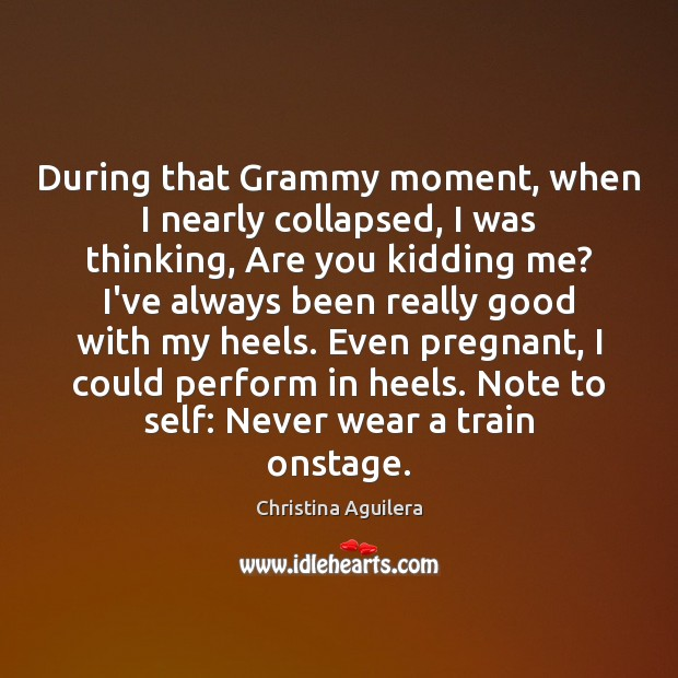 During that Grammy moment, when I nearly collapsed, I was thinking, Are Christina Aguilera Picture Quote