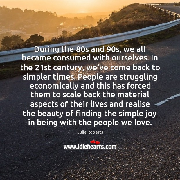 During the 80s and 90s, we all became consumed with ourselves. In Julia Roberts Picture Quote