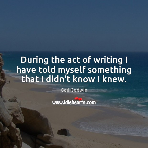 Image, During the act of writing I have told myself something that I didn't know I knew.