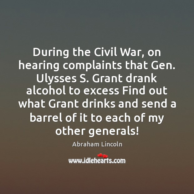 During the Civil War, on hearing complaints that Gen. Ulysses S. Grant Abraham Lincoln Picture Quote