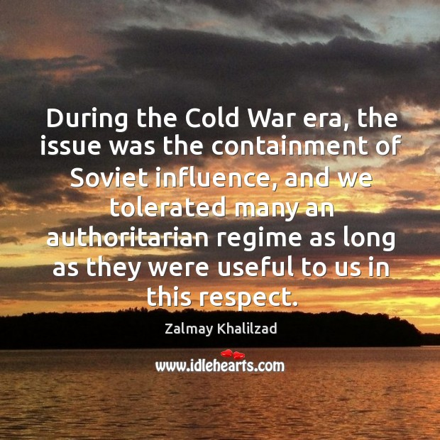 During the Cold War era, the issue was the containment of Soviet Zalmay Khalilzad Picture Quote