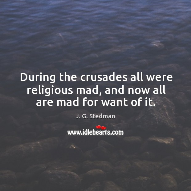 During the crusades all were religious mad, and now all are mad for want of it. J. G. Stedman Picture Quote