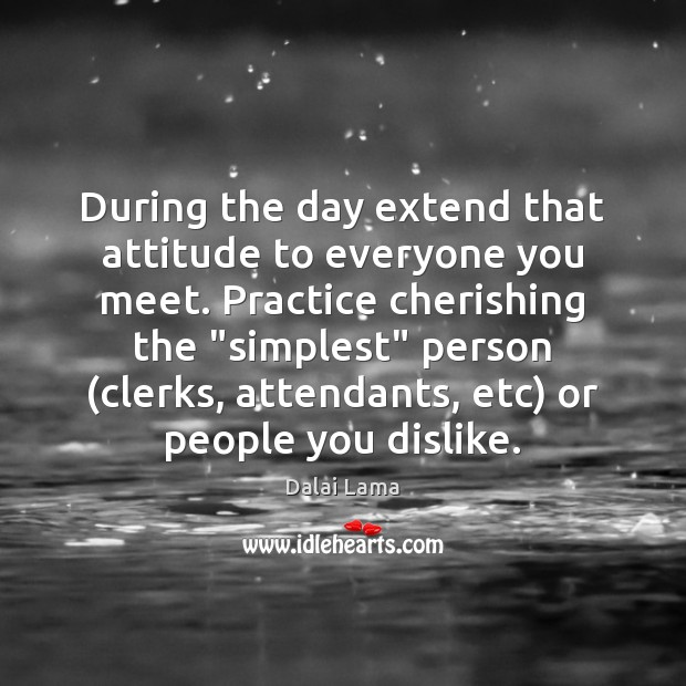 During the day extend that attitude to everyone you meet. Practice cherishing Dalai Lama Picture Quote