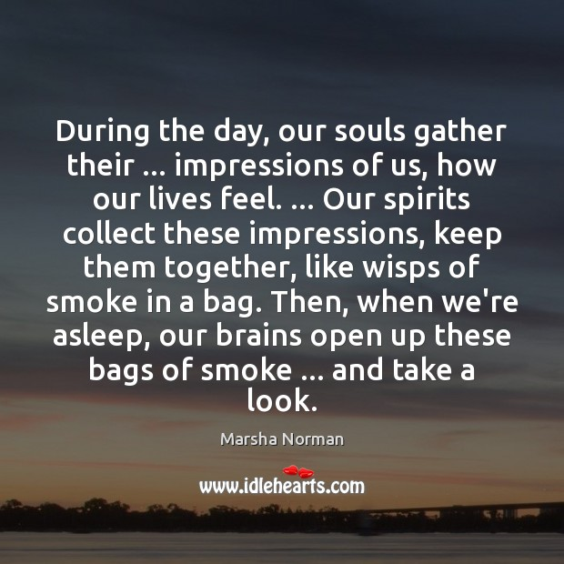 During the day, our souls gather their     impressions of us