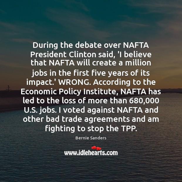 During the debate over NAFTA President Clinton said, 'I believe that NAFTA Bernie Sanders Picture Quote
