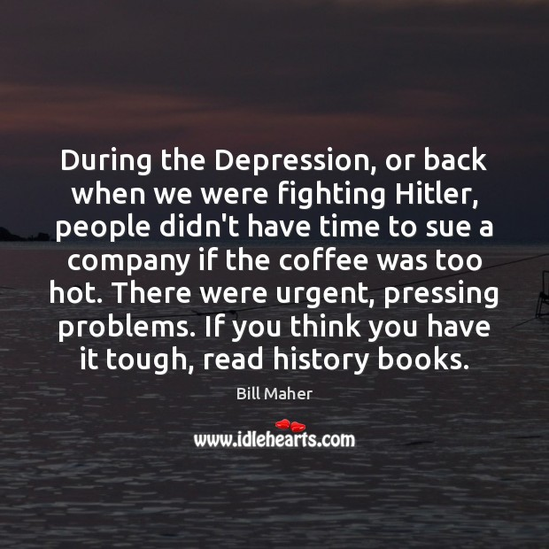 During the Depression, or back when we were fighting Hitler, people didn't Bill Maher Picture Quote
